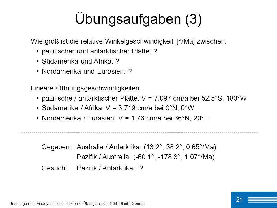 Übungsaufgaben (3) Wie groß ist die relative Winkelgeschwindigkeit [°/Ma] zwischen: pazifischer und antarktischer Platte: